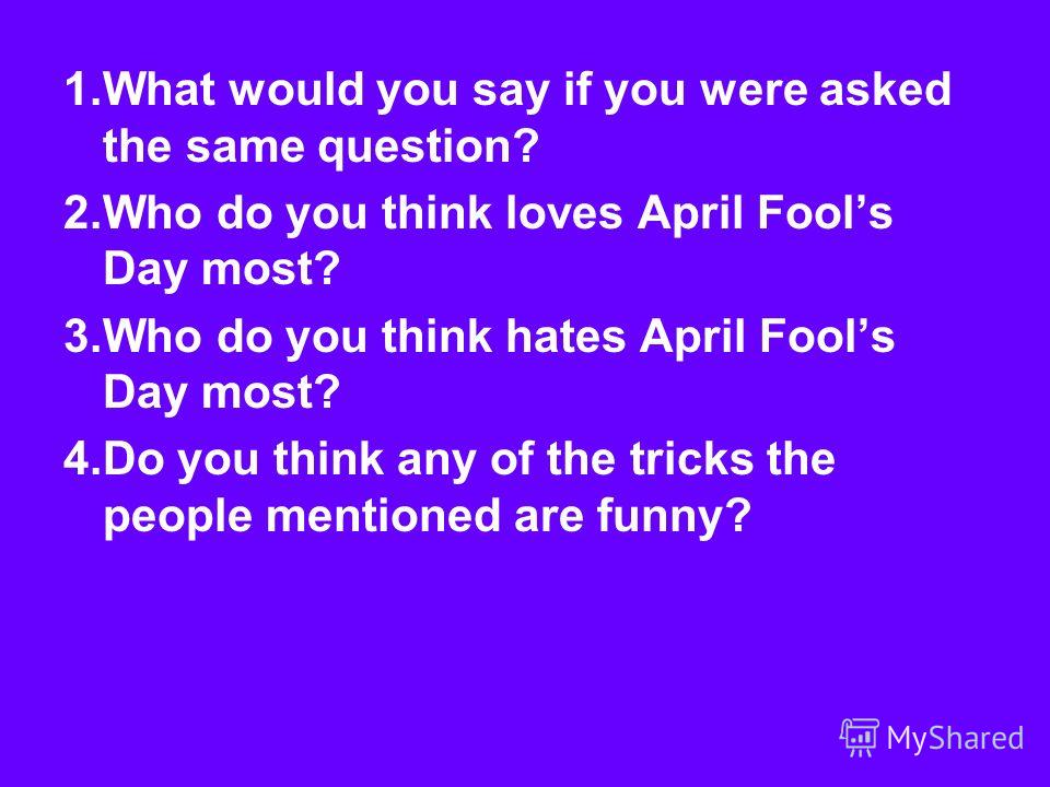 1.What would you say if you were asked the same question? 2.Who do you think loves April Fools Day most? 3.Who do you think hates April Fools Day most? 4.Do you think any of the tricks the people mentioned are funny?