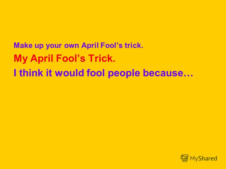 Make up your own April Fools trick. My April Fools Trick. I think it would fool people because…