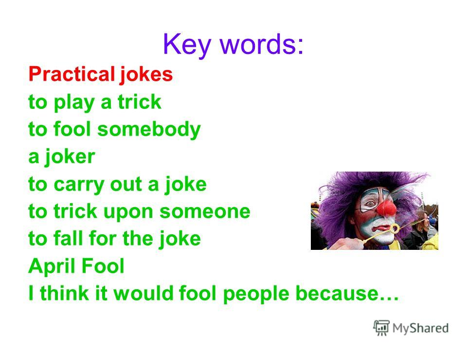 Key words: Practical jokes to play a trick to fool somebody a joker to carry out a joke to trick upon someone to fall for the joke April Fool I think it would fool people because…