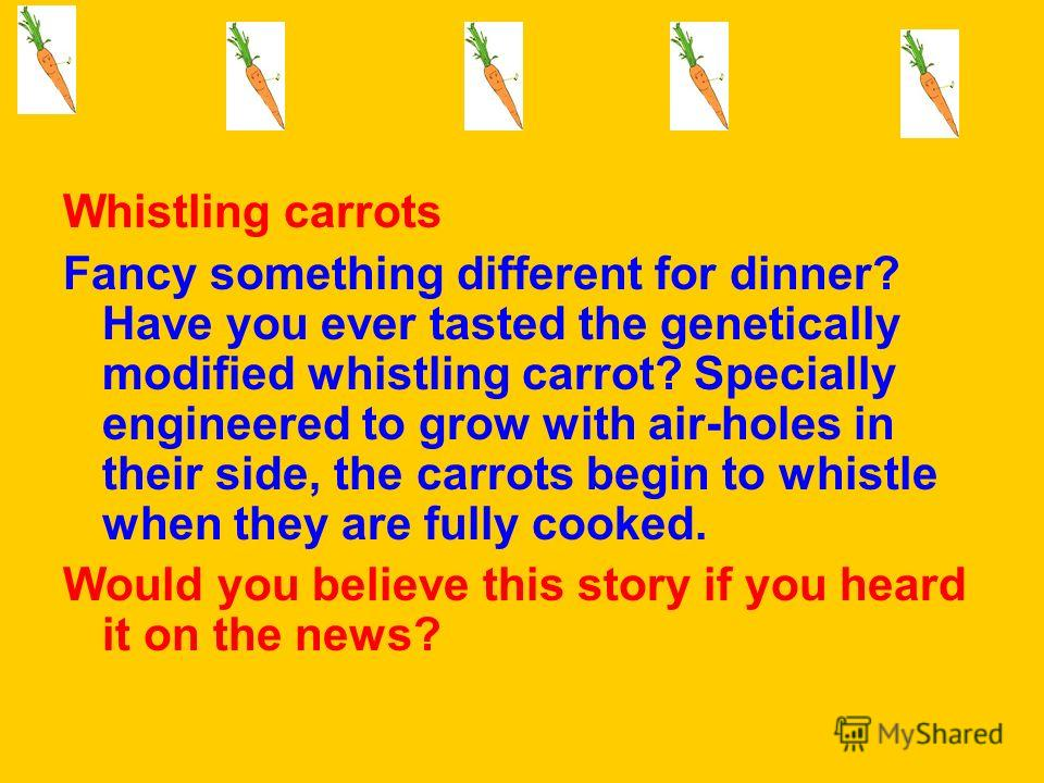 Whistling carrots Fancy something different for dinner? Have you ever tasted the genetically modified whistling carrot? Specially engineered to grow with air-holes in their side, the carrots begin to whistle when they are fully cooked. Would you beli