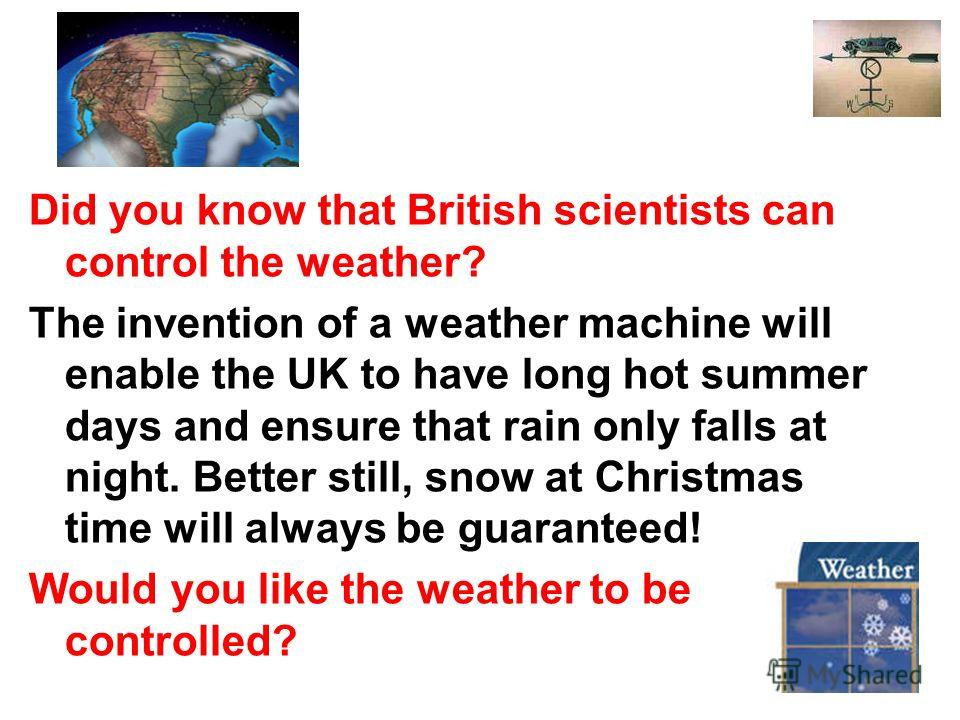 Did you know that British scientists can control the weather? The invention of a weather machine will enable the UK to have long hot summer days and ensure that rain only falls at night. Better still, snow at Christmas time will always be guaranteed!