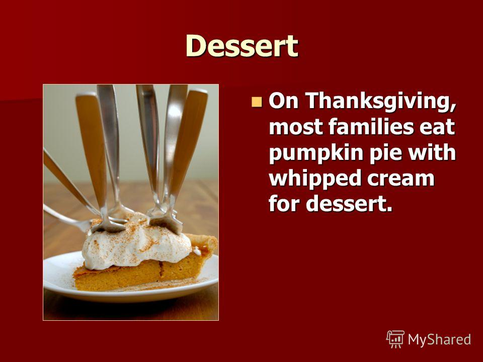 Dessert On Thanksgiving, most families eat pumpkin pie with whipped cream for dessert. On Thanksgiving, most families eat pumpkin pie with whipped cream for dessert.