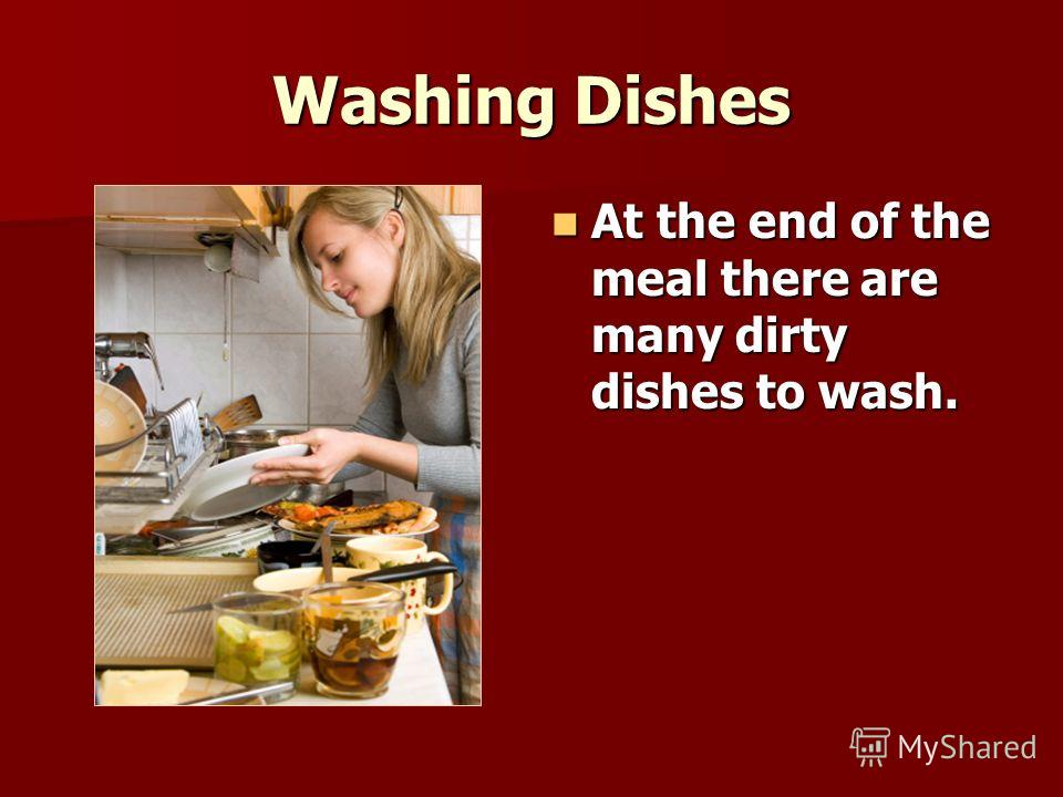 Washing Dishes At the end of the meal there are many dirty dishes to wash. At the end of the meal there are many dirty dishes to wash.