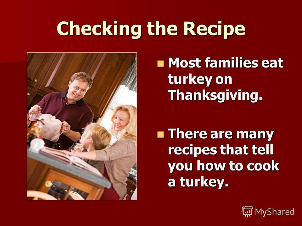 Checking the Recipe Most families eat turkey on Thanksgiving. Most families eat turkey on Thanksgiving. There are many recipes that tell you how to cook a turkey. There are many recipes that tell you how to cook a turkey.