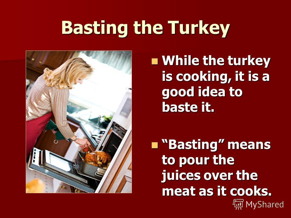 Basting the Turkey While the turkey is cooking, it is a good idea to baste it. While the turkey is cooking, it is a good idea to baste it. Basting means to pour the juices over the meat as it cooks. Basting means to pour the juices over the meat as i