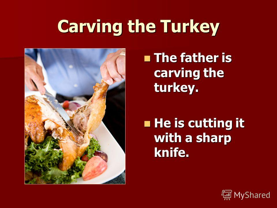 Carving the Turkey The father is carving the turkey. The father is carving the turkey. He is cutting it with a sharp knife. He is cutting it with a sharp knife.