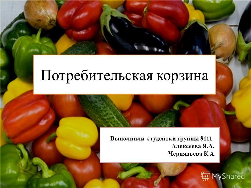 Потребительская корзина АлекВВ Выполнили студентки группы 8111 Алексеева Я.А. Чернядьева К.А.