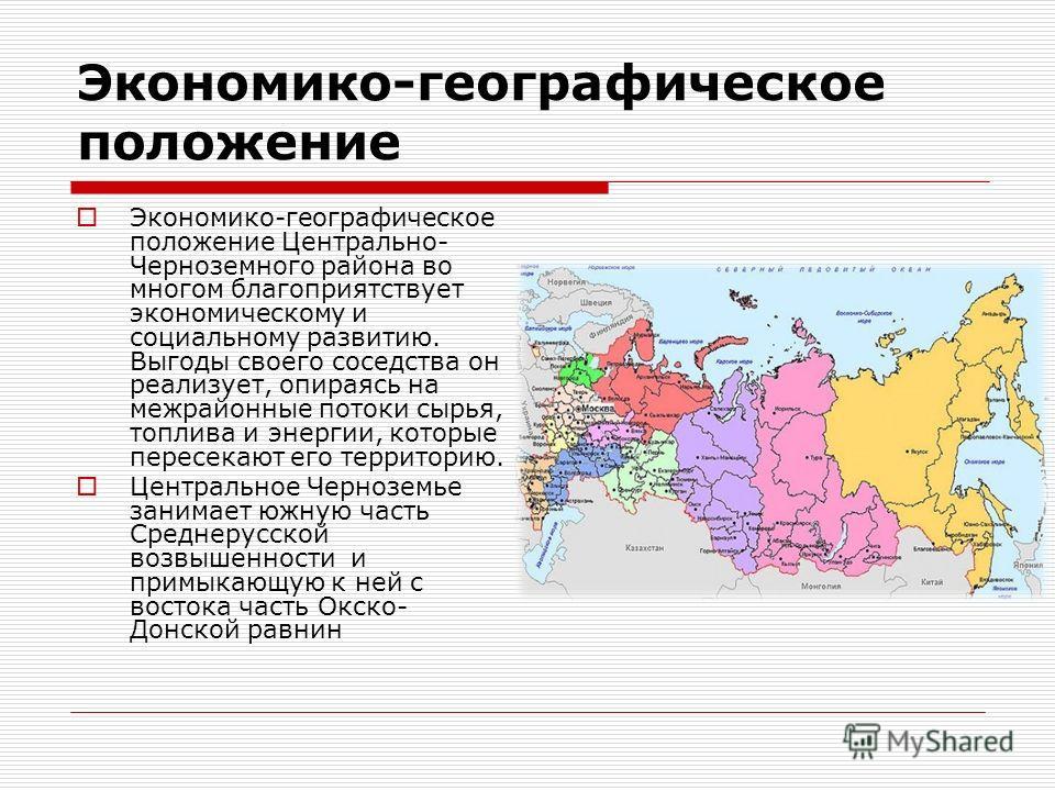 Экономико-географическое положение Экономико-географическое положение Центрально- Черноземного района во многом благоприятствует экономическому и социальному развитию. Выгоды своего соседства он реализует, опираясь на межрайонные потоки сырья, топлив