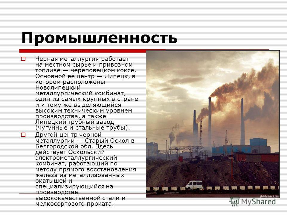 Промышленность Черная металлургия работает на местном сырье и привозном топливе череповецком коксе. Основной ее центр Липецк, в котором расположены Новолипецкий металлургический комбинат, один из самых крупных в стране и к тому же выделяющийся высоки