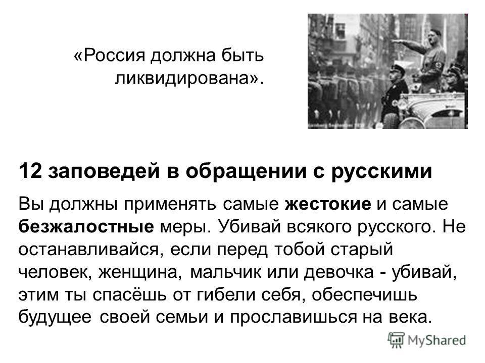 «Россия должна быть ликвидирована». Вы должны применять самые жестокие и самые безжалостные меры. Убивай всякого русского. Не останавливайся, если перед тобой старый человек, женщина, мальчик или девочка - убивай, этим ты спасёшь от гибели себя, обес