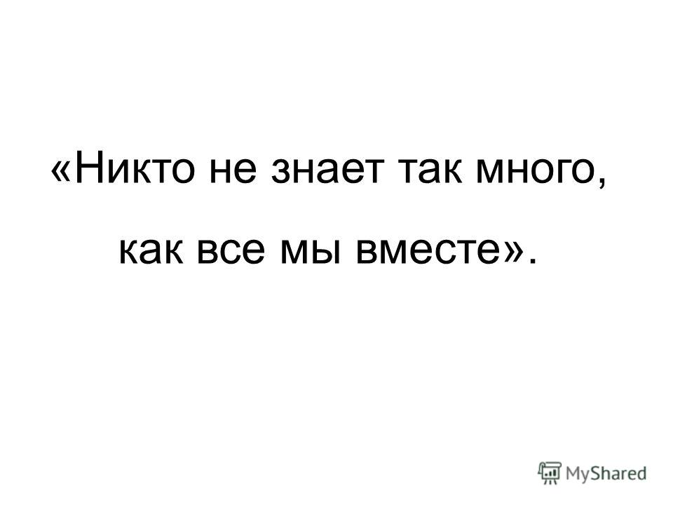 «Никто не знает так много, как все мы вместе».