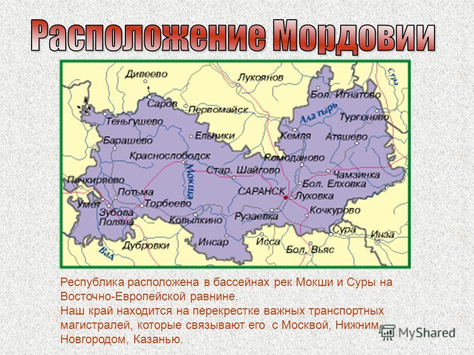 Республика расположена в бассейнах рек Мокши и Суры на Восточно-Европейской равнине. Наш край находится на перекрестке важных транспортных магистралей, которые связывают его с Москвой, Нижним Новгородом, Казанью.