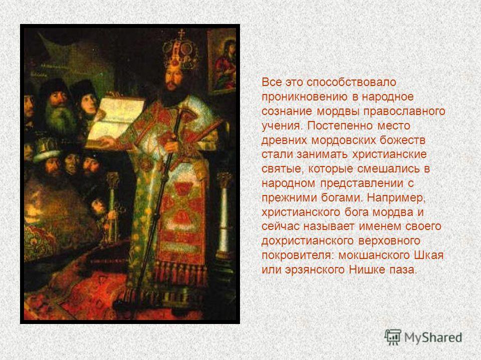 Все это способствовало проникновению в народное сознание мордвы православного учения. Постепенно место древних мордовских божеств стали занимать христианские святые, которые смешались в народном представлении с прежними богами. Например, христианског