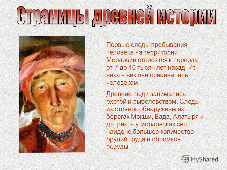 Первые следы пребывания человека на территории Мордовии относятся к периоду от 7 до 10 тысяч лет назад. Из века в век она осваивалась человеком. Древние люди занимались охотой и рыболовством. Следы их стоянок обнаружены на берегах Мокши, Вада, Алатыр
