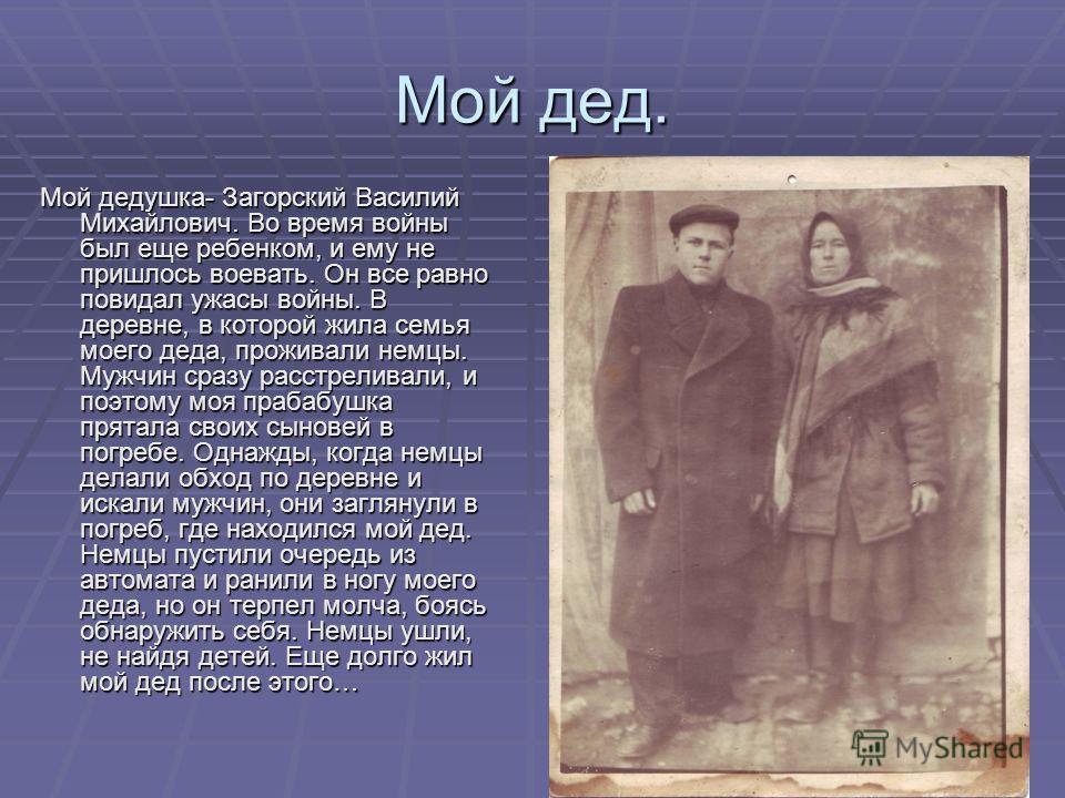 Мой дед. Мой дедушка- Загорский Василий Михайлович. Во время войны был еще ребенком, и ему не пришлось воевать. Он все равно повидал ужасы войны. В деревне, в которой жила семья моего деда, проживали немцы. Мужчин сразу расстреливали, и поэтому моя п