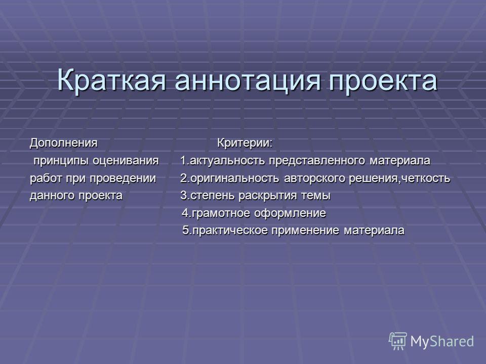 Краткая аннотация проекта Дополнения Критерии: принципы оценивания 1.актуальность представленного материала принципы оценивания 1.актуальность представленного материала работ при проведении 2.оригинальность авторского решения,четкость данного проекта