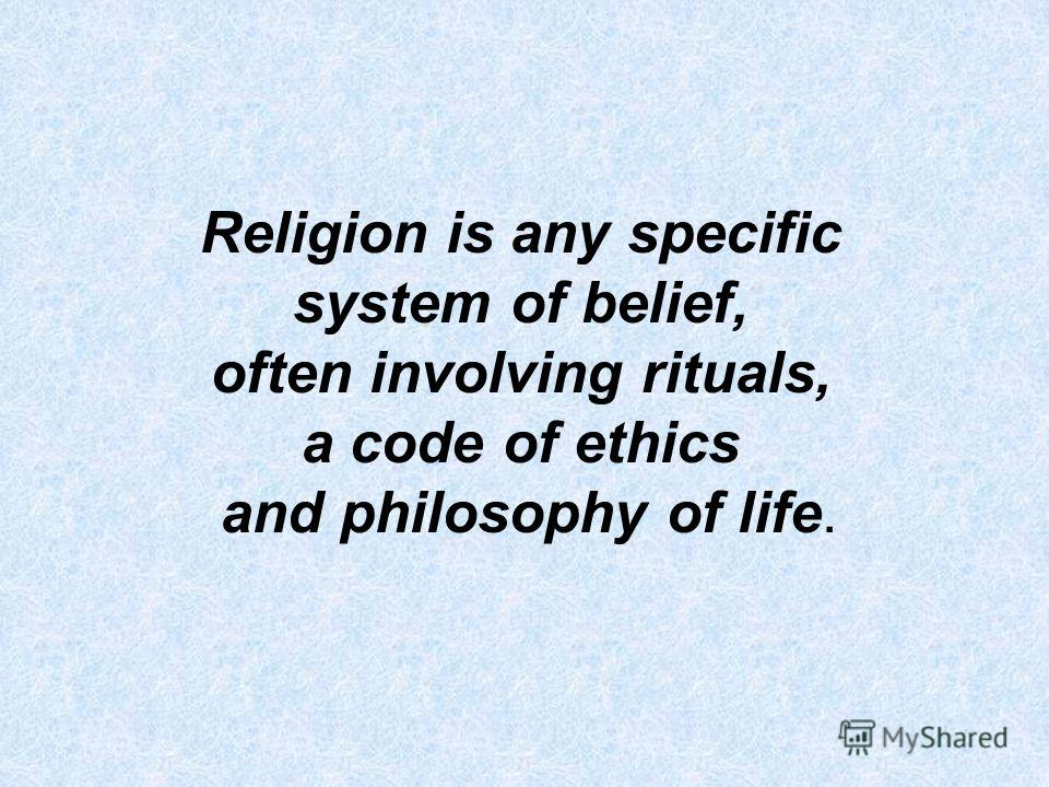 Religion is any specific system of belief, often involving rituals, a code of ethics and philosophy of life.