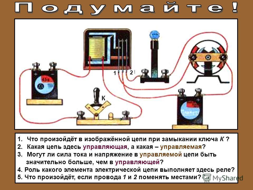 К 1 2 1.Что произойдёт в изображённой цепи при замыкании ключа К ? 2.Какая цепь здесь управляющая, а какая – управляемая? 3.Могут ли сила тока и напряжение в управляемой цепи быть значительно больше, чем в управляющей? 4. Роль какого элемента электри