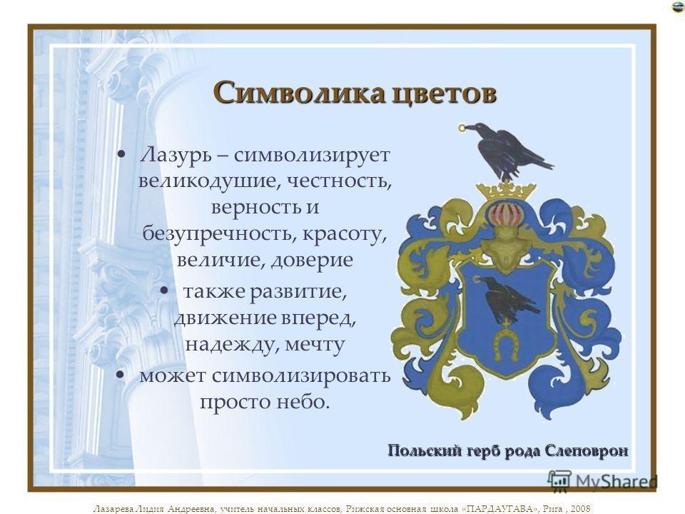 Символика цветов Лазурь – символизирует великодушие, честность, верность и безупречность, красоту, величие, доверие также развитие, движение вперед, надежду, мечту может символизировать просто небо. Польский герб рода Слеповрон