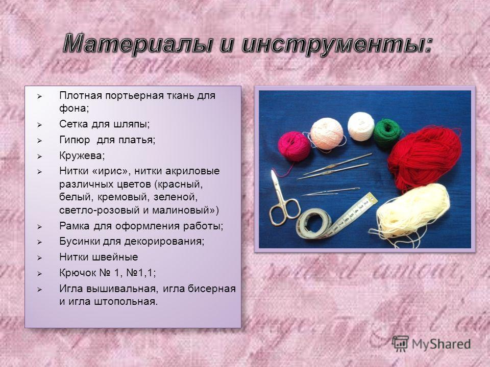 Плотная портьерная ткань для фона ; Сетка для шляпы ; Гипюр для платья ; Кружева ; Нитки « ирис », нитки акриловые различных цветов ( красный, белый, кремовый, зеленой, светло - розовый и малиновый ») Рамка для оформления работы ; Бусинки для декорир