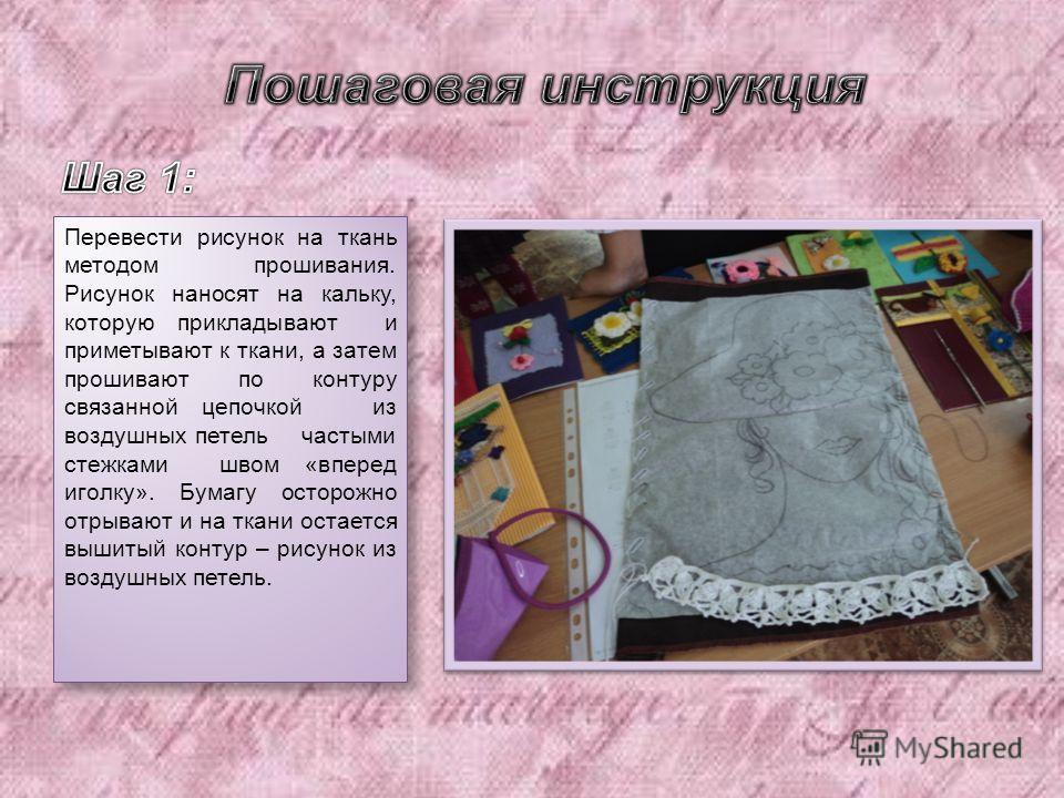 Перевести рисунок на ткань методом прошивания. Рисунок наносят на кальку, которую прикладывают и приметывают к ткани, а затем прошивают по контуру связанной цепочкой из воздушных петель частыми стежками швом « вперед иголку ». Бумагу осторожно отрыва