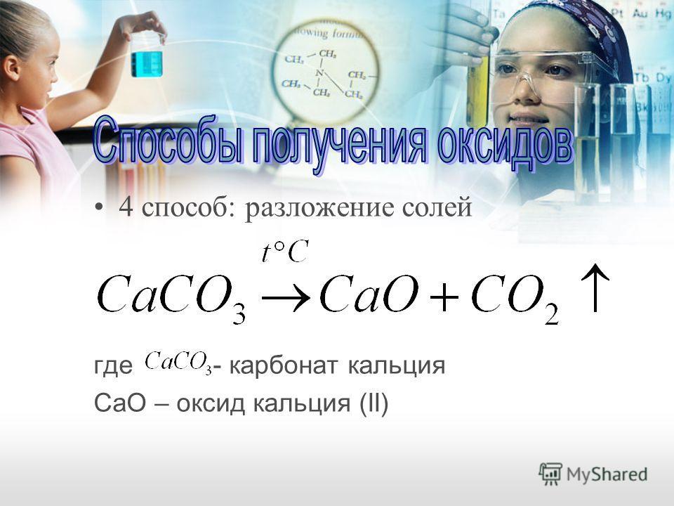 4 способ: разложение солей где - карбонат кальция CаO – оксид кальция (II)