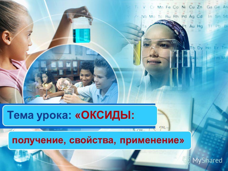 Тема урока: «ОКСИДЫ: получение, свойства, применение»