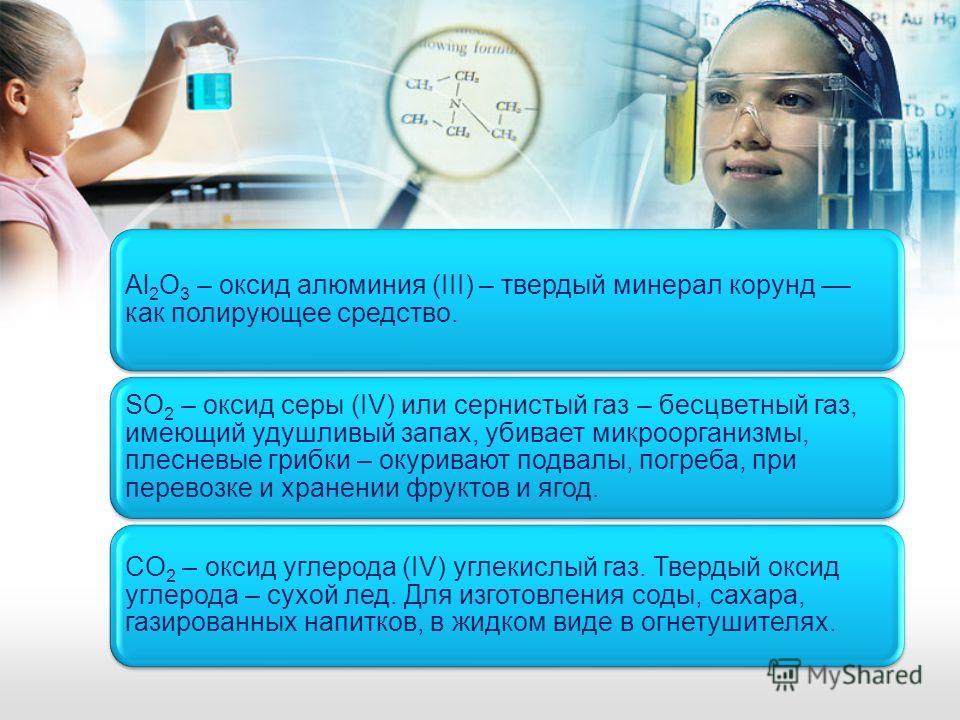 Al2O3 – оксид алюминия (III) – твердый минерал корунд –– как полирующее средство. SO2 – оксид серы (IV) или сернистый газ – бесцветный газ, имеющий удушливый запах, убивает микроорганизмы, плесневые грибки – окуривают подвалы, погреба, при перевозке