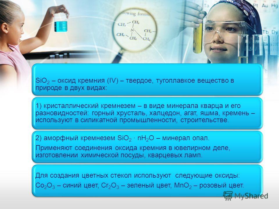 SiO2 – оксид кремния (IV) – твердое, тугоплавкое вещество в природе в двух видах: 1) кристаллический кремнезем – в виде минерала кварца и его разновидностей: горный хрусталь, халцедон, агат, яшма, кремень – используют в силикатной промышленности, стр