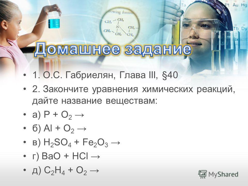 1. О.С. Габриелян, Глава III, §40 2. Закончите уравнения химических реакций, дайте название веществам: а) P + O 2 б) Al + O 2 в) H 2 SO 4 + Fe 2 O 3 г) BaO + HCl д) C 2 H 4 + O 2