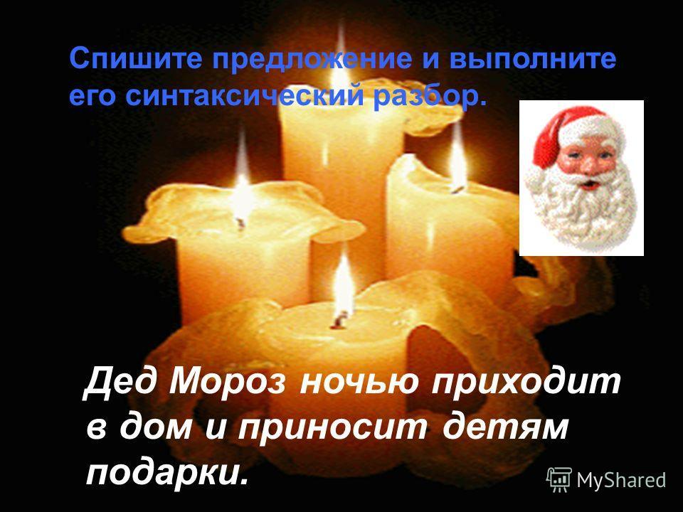 Спишите предложение и выполните его синтаксический разбор. Дед Мороз ночью приходит в дом и приносит детям подарки.
