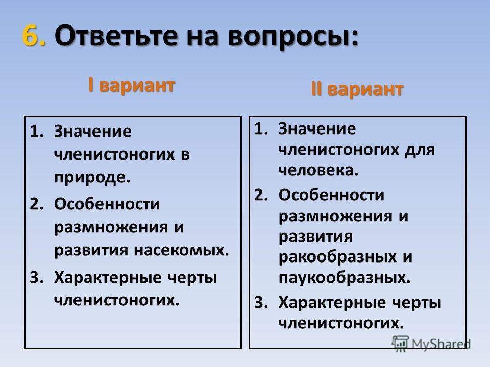 6. Ответьте на вопросы: I вариант 1.Значение членистоногих в природе. 2.Особенности размножения и развития насекомых. 3.Характерные черты членистоногих. II вариант 1.Значение членистоногих для человека. 2.Особенности размножения и развития ракообразн