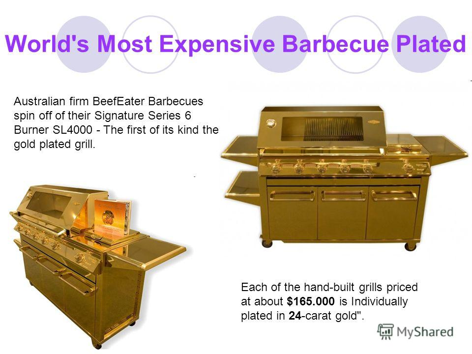 World's Most Expensive Barbecue Plated Australian firm BeefEater Barbecues spin off of their Signature Series 6 Burner SL4000 - The first of its kind the gold plated grill. Each of the hand-built grills priced at about $165.000 is Individually plated