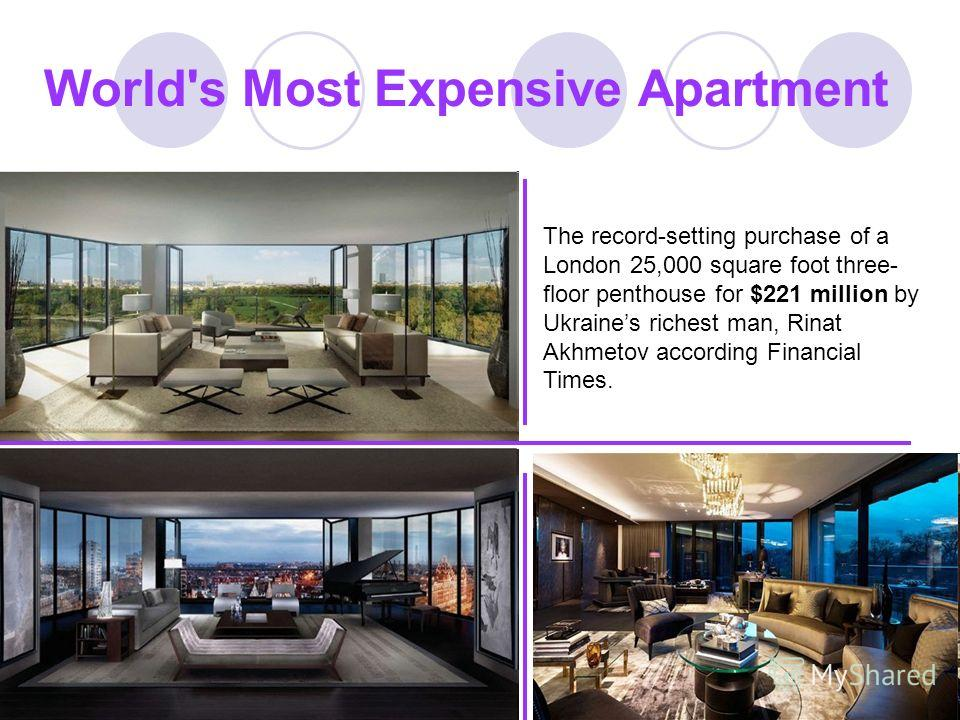 World's Most Expensive Apartment The record-setting purchase of a London 25,000 square foot three- floor penthouse for $221 million by Ukraines richest man, Rinat Akhmetov according Financial Times.
