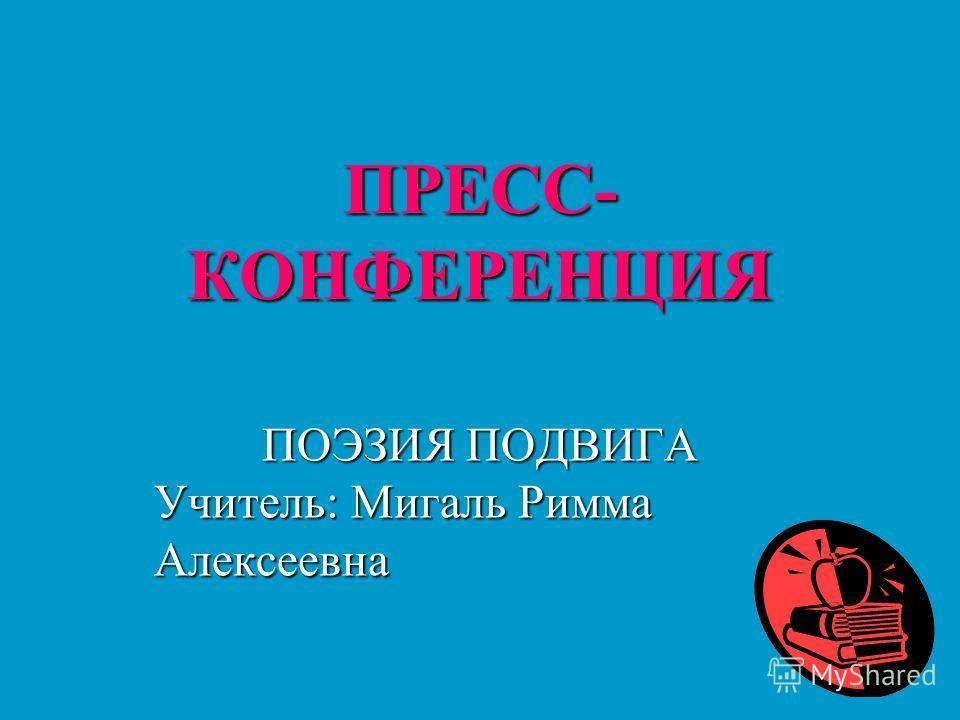 ПРЕСС- КОНФЕРЕНЦИЯ ПОЭЗИЯ ПОДВИГА Учитель: Мигаль Римма Алексеевна