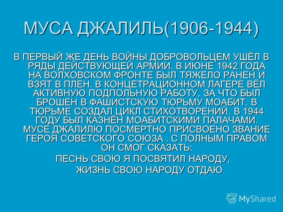 МУСА ДЖАЛИЛЬ(1906-1944) В ПЕРВЫЙ ЖЕ ДЕНЬ ВОЙНЫ ДОБРОВОЛЬЦЕМ УШЁЛ В РЯДЫ ДЕЙСТВУЮЩЕЙ АРМИИ. В ИЮНЕ 1942 ГОДА НА ВОЛХОВСКОМ ФРОНТЕ БЫЛ ТЯЖЕЛО РАНЕН И ВЗЯТ В ПЛЕН. В КОНЦЕТРАЦИОННОМ ЛАГЕРЕ ВЁЛ АКТИВНУЮ ПОДПОЛЬНУЮ РАБОТУ, ЗА ЧТО БЫЛ БРОШЕН В ФАШИСТСКУЮ Т