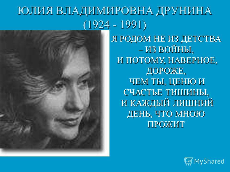 ЮЛИЯ ВЛАДИМИРОВНА ДРУНИНА (1924 - 1991) Я РОДОМ НЕ ИЗ ДЕТСТВА – ИЗ ВОЙНЫ, И ПОТОМУ, НАВЕРНОЕ, ДОРОЖЕ, И ПОТОМУ, НАВЕРНОЕ, ДОРОЖЕ, ЧЕМ ТЫ, ЦЕНЮ И СЧАСТЬЕ ТИШИНЫ, ЧЕМ ТЫ, ЦЕНЮ И СЧАСТЬЕ ТИШИНЫ, И КАЖДЫЙ ЛИШНИЙ ДЕНЬ, ЧТО МНОЮ ПРОЖИТ И КАЖДЫЙ ЛИШНИЙ ДЕНЬ