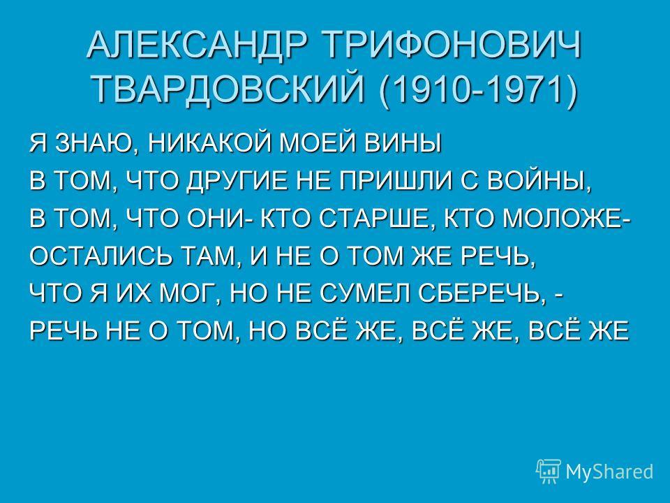 АЛЕКСАНДР ТРИФОНОВИЧ ТВАРДОВСКИЙ (1910-1971) Я ЗНАЮ, НИКАКОЙ МОЕЙ ВИНЫ В ТОМ, ЧТО ДРУГИЕ НЕ ПРИШЛИ С ВОЙНЫ, В ТОМ, ЧТО ОНИ- КТО СТАРШЕ, КТО МОЛОЖЕ- ОСТАЛИСЬ ТАМ, И НЕ О ТОМ ЖЕ РЕЧЬ, ЧТО Я ИХ МОГ, НО НЕ СУМЕЛ СБЕРЕЧЬ, - РЕЧЬ НЕ О ТОМ, НО ВСЁ ЖЕ, ВСЁ Ж