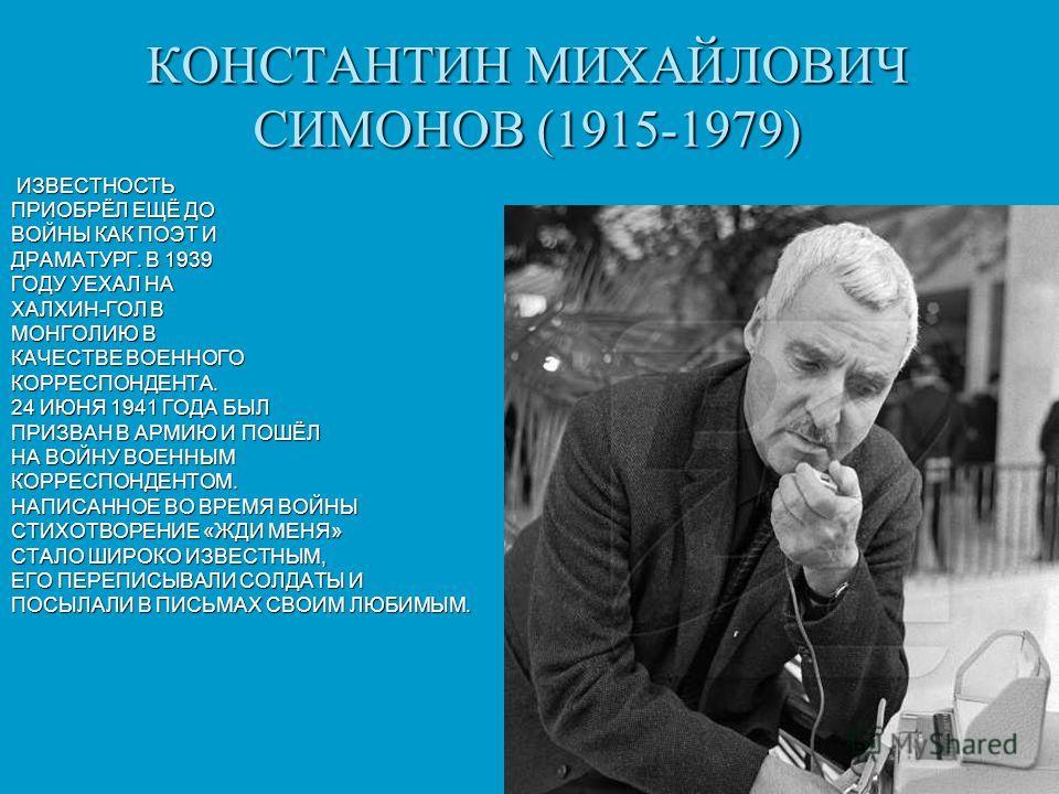 КОНСТАНТИН МИХАЙЛОВИЧ СИМОНОВ (1915-1979) ИЗВЕСТНОСТЬ ИЗВЕСТНОСТЬ ПРИОБРЁЛ ЕЩЁ ДО ВОЙНЫ КАК ПОЭТ И ДРАМАТУРГ. В 1939 ГОДУ УЕХАЛ НА ХАЛХИН-ГОЛ В МОНГОЛИЮ В КАЧЕСТВЕ ВОЕННОГО КОРРЕСПОНДЕНТА. 24 ИЮНЯ 1941 ГОДА БЫЛ ПРИЗВАН В АРМИЮ И ПОШЁЛ НА ВОЙНУ ВОЕННЫ