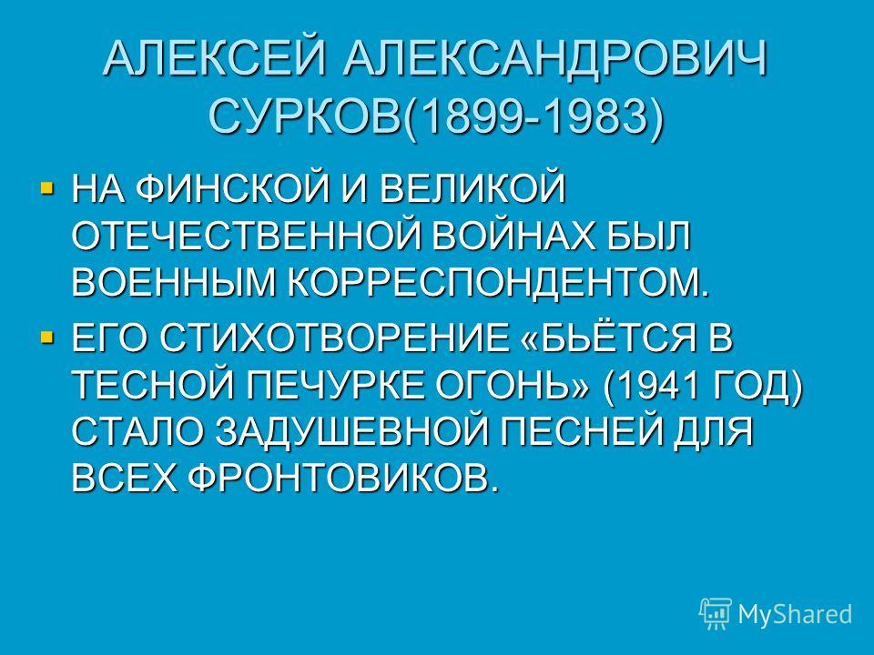 АЛЕКСЕЙ АЛЕКСАНДРОВИЧ СУРКОВ(1899-1983) НА ФИНСКОЙ И ВЕЛИКОЙ ОТЕЧЕСТВЕННОЙ ВОЙНАХ БЫЛ ВОЕННЫМ КОРРЕСПОНДЕНТОМ. НА ФИНСКОЙ И ВЕЛИКОЙ ОТЕЧЕСТВЕННОЙ ВОЙНАХ БЫЛ ВОЕННЫМ КОРРЕСПОНДЕНТОМ. ЕГО СТИХОТВОРЕНИЕ «БЬЁТСЯ В ТЕСНОЙ ПЕЧУРКЕ ОГОНЬ» (1941 ГОД) СТАЛО З