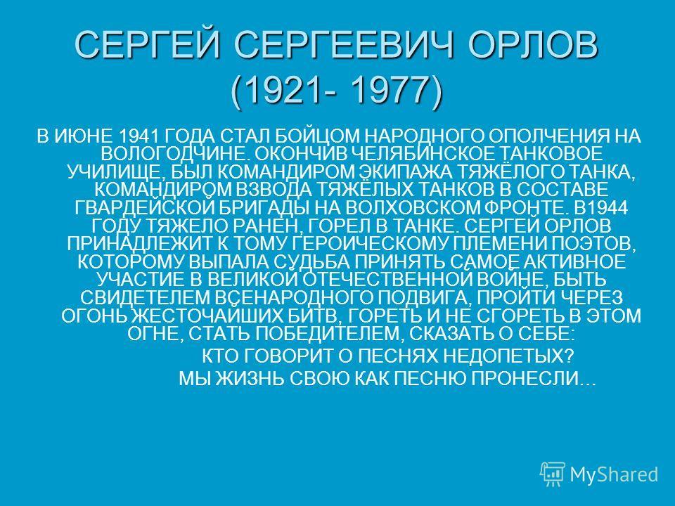 СЕРГЕЙ СЕРГЕЕВИЧ ОРЛОВ (1921- 1977) В ИЮНЕ 1941 ГОДА СТАЛ БОЙЦОМ НАРОДНОГО ОПОЛЧЕНИЯ НА ВОЛОГОДЧИНЕ. ОКОНЧИВ ЧЕЛЯБИНСКОЕ ТАНКОВОЕ УЧИЛИЩЕ, БЫЛ КОМАНДИРОМ ЭКИПАЖА ТЯЖЁЛОГО ТАНКА, КОМАНДИРОМ ВЗВОДА ТЯЖЁЛЫХ ТАНКОВ В СОСТАВЕ ГВАРДЕЙСКОЙ БРИГАДЫ НА ВОЛХОВ