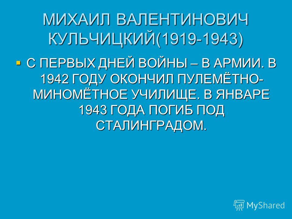МИХАИЛ ВАЛЕНТИНОВИЧ КУЛЬЧИЦКИЙ(1919-1943) С ПЕРВЫХ ДНЕЙ ВОЙНЫ – В АРМИИ. В 1942 ГОДУ ОКОНЧИЛ ПУЛЕМЁТНО- МИНОМЁТНОЕ УЧИЛИЩЕ. В ЯНВАРЕ 1943 ГОДА ПОГИБ ПОД СТАЛИНГРАДОМ. С ПЕРВЫХ ДНЕЙ ВОЙНЫ – В АРМИИ. В 1942 ГОДУ ОКОНЧИЛ ПУЛЕМЁТНО- МИНОМЁТНОЕ УЧИЛИЩЕ. В