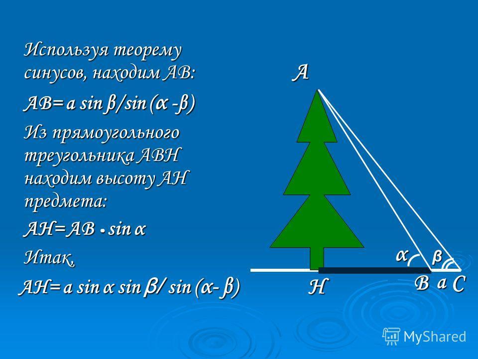 Используя теорему синусов, находим АВ: АВ= a sin β/sin (α -β) Из прямоугольного треугольника АВН находим высоту АН предмета: АН= АВ sin α Итак, АН= а sin α sin β/ sin (α- β) β α А Н ВСа