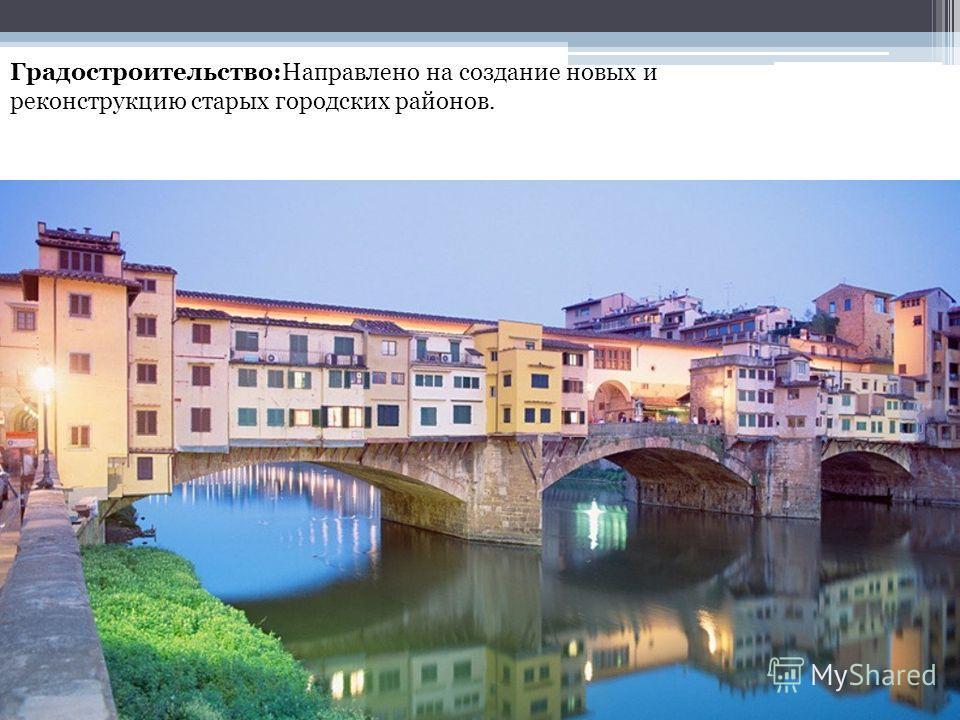 Градостроительство:Направлено на создание новых и реконструкцию старых городских районов.