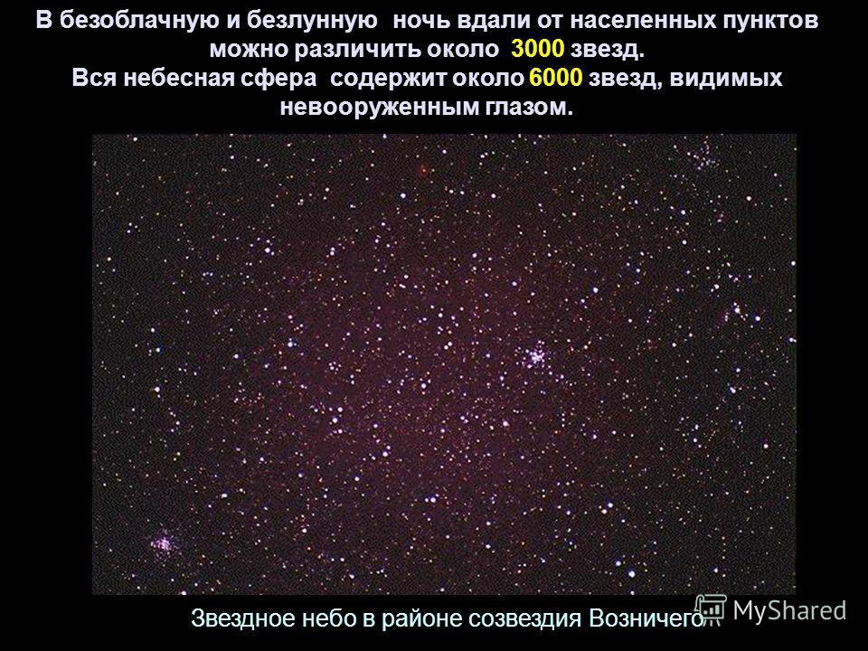 В безоблачную и безлунную ночь вдали от населенных пунктов можно различить около 3000 звезд. Вся небесная сфера содержит около 6000 звезд, видимых невооруженным глазом. Звездное небо в районе созвездия Возничего