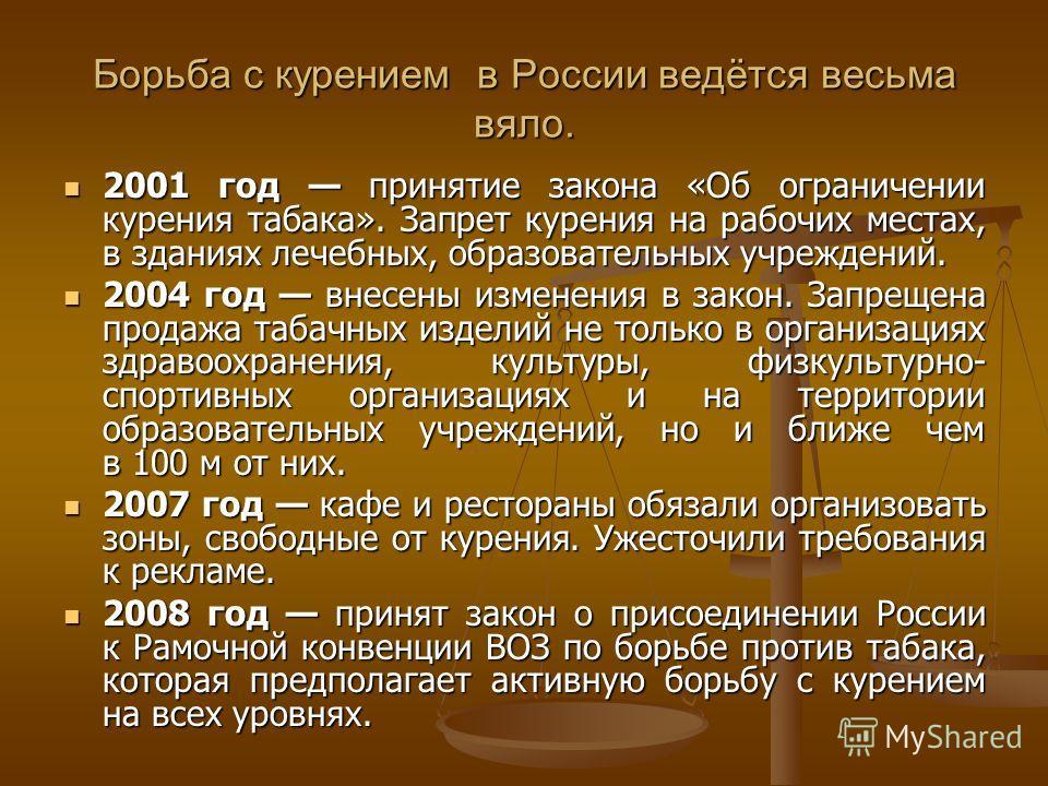 Борьба с курением в России ведётся весьма вяло. 2001 год принятие закона «Об ограничении курения табака». Запрет курения на рабочих местах, в зданиях лечебных, образовательных учреждений. 2001 год принятие закона «Об ограничении курения табака». Запр
