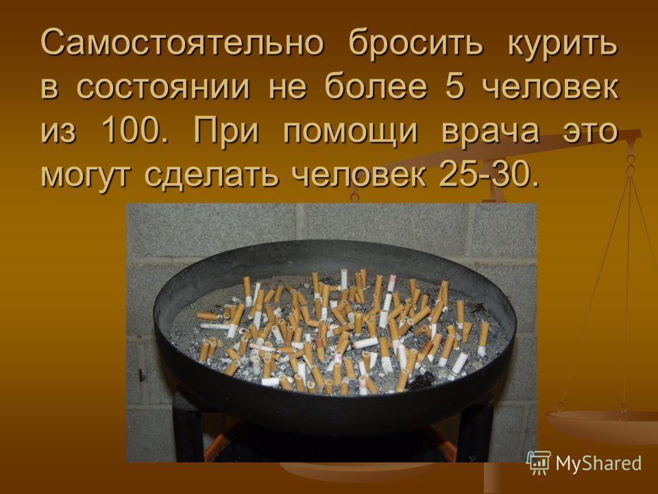 Самостоятельно бросить курить в состоянии не более 5 человек из 100. При помощи врача это могут сделать человек 25-30.