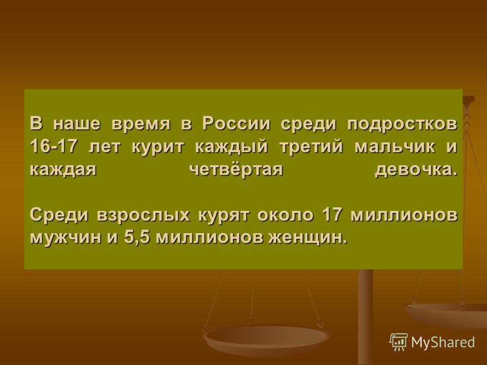 В наше время в России среди подростков 16-17 лет курит каждый третий мальчик и каждая четвёртая девочка. Среди взрослых курят около 17 миллионов мужчин и 5,5 миллионов женщин.