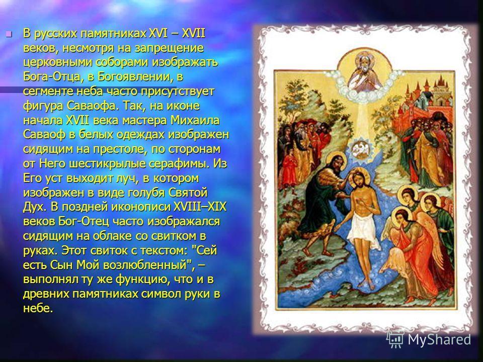 В русских памятниках XVI – XVII веков, несмотря на запрещение церковными соборами изображать Бога-Отца, в Богоявлении, в сегменте неба часто присутствует фигура Саваофа. Так, на иконе начала XVII века мастера Михаила Саваоф в белых одеждах изображен