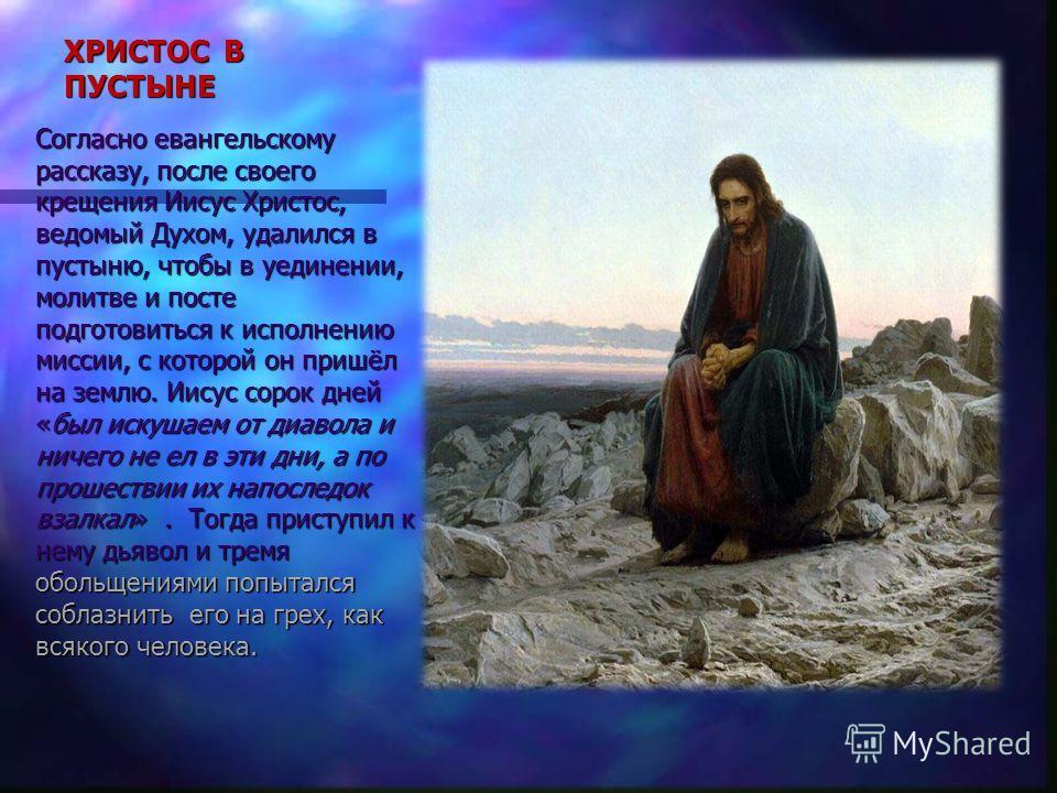 ХРИСТОС В ПУСТЫНЕ Согласно евангельскому рассказу, после своего крещения Иисус Христос, ведомый Духом, удалился в пустыню, чтобы в уединении, молитве и посте подготовиться к исполнению миссии, с которой он пришёл на землю. Иисус сорок дней «был искуш